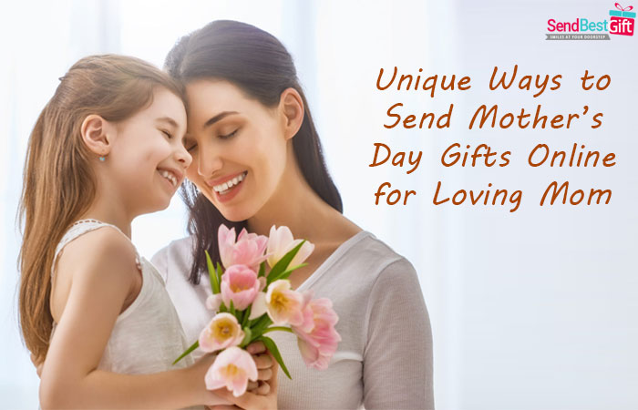 Unique Ways to Send Mother's Day Gifts Online for Loving Mom