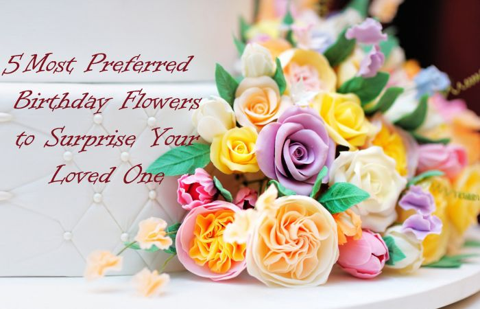 5 Most Preferred Birthday Flowers to Surprise Your Loved One