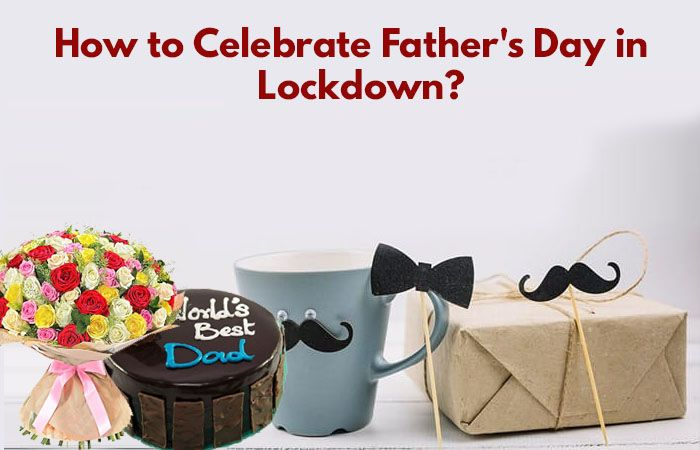 How to Celebrate Fathers Day in Lockdown