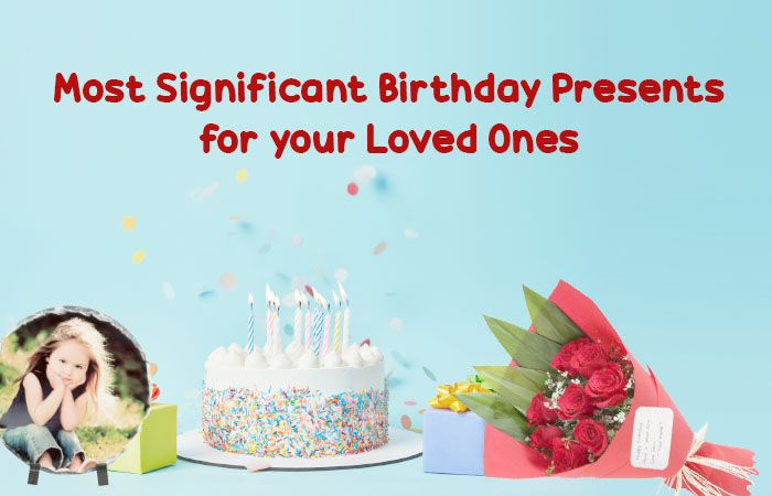 Most Significant Birthday Presents for your Loved Ones