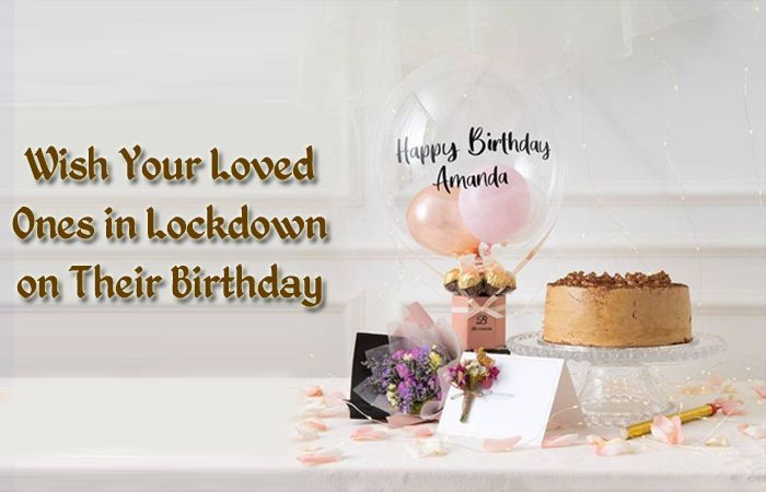 Wish your loved ones in lockdown on their Birthday